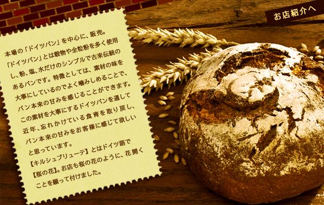 本場の「ドイツパン」を中心に、販売。「ドイツパン」とは穀物や全粒粉を多く使用し、粉、塩、水だけのシンプルで古来伝統のあるパンです。特徴としては、素材の味を大事にしているのでよく噛みしめることで、パン本来の甘みを感じることができます。この素材を大事にするドイツパンを通して近年忘れかけている食育を取り戻し、パン本来の甘みをお客様に感じて欲しいと思っています。【キルシュブリューテ】とはドイツ語で【桜の花】。お店も桜の花のように、花開くことを願って付けました。